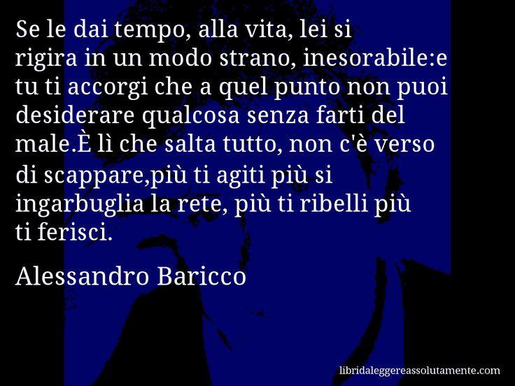 Aforisma di Alessandro Baricco , Se le dai tempo, alla vita, lei si rigira in un modo strano, inesorabile,e tu ti accorgi che a quel punto non puoi desiderare qualcosa senza farti del male.È lì che salta tutto, non c'è verso di scappare,più ti agiti più si ingarbuglia la rete, più ti ribelli più ti ferisci.