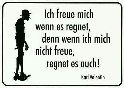 """""""Ich freue mich, wenn es regnet, denn wenn ich mich nicht freue, regnet es auch!""""_Karl Valentin"""