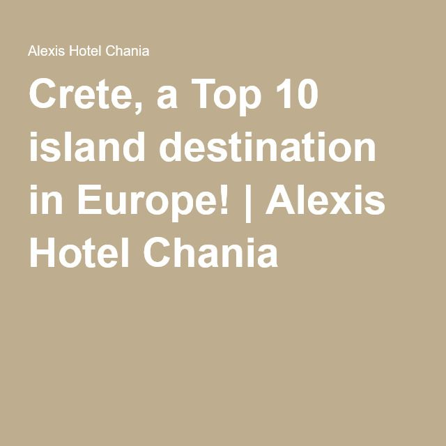 Crete, a Top 10 island destination in Europe! | Alexis Hotel Chania