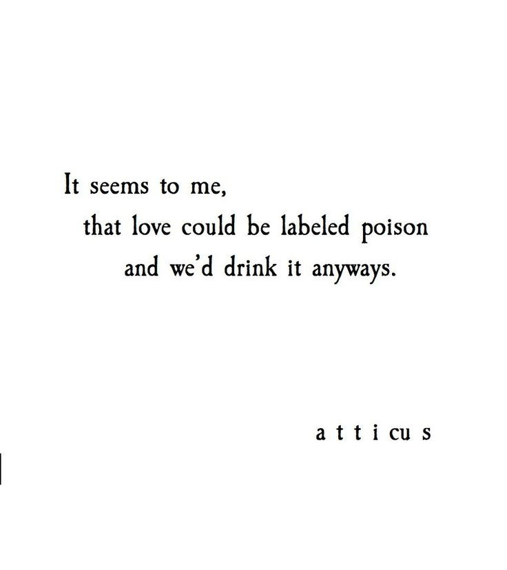 It seems to me, love could be labeled poison and we'd drink it anyways. ~Atticus