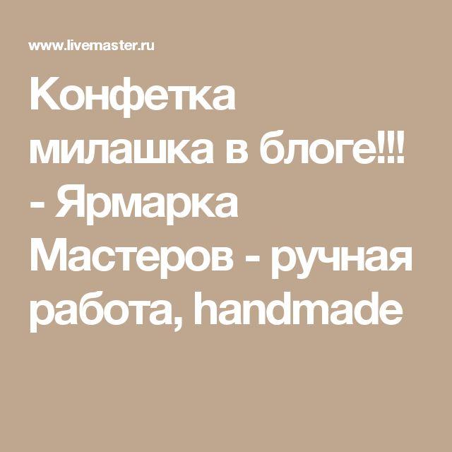 Конфетка милашка в блоге!!! - Ярмарка Мастеров - ручная работа, handmade