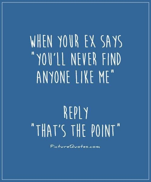 "When your ex says ""you'll never find anyone like me"" reply ""that's the point"" Picture Quote #1"