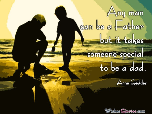 Any man can be a Father but it takes someone special to be a dad. - Anne Geddes
