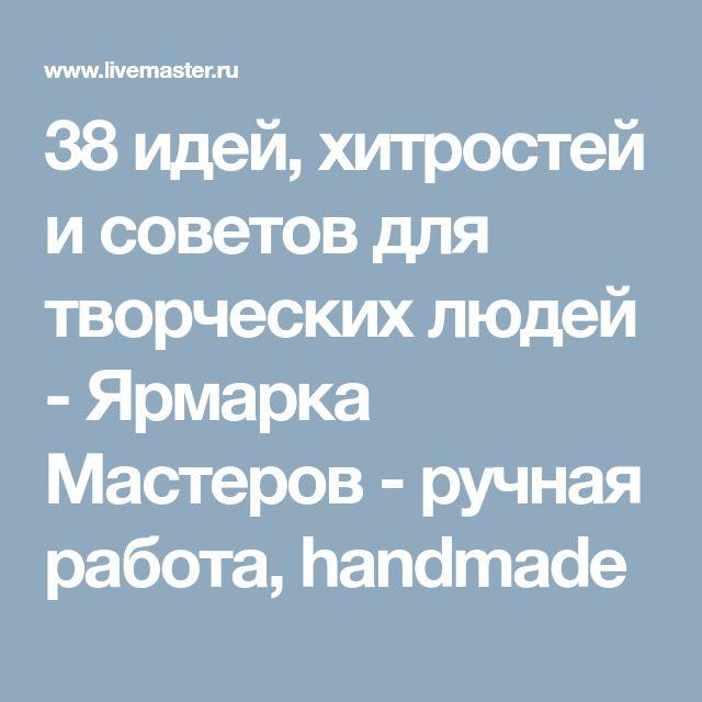 38 идей, хитростей и советов для творческих людей - Ярмарка Мастеров - ручная работа, handmade