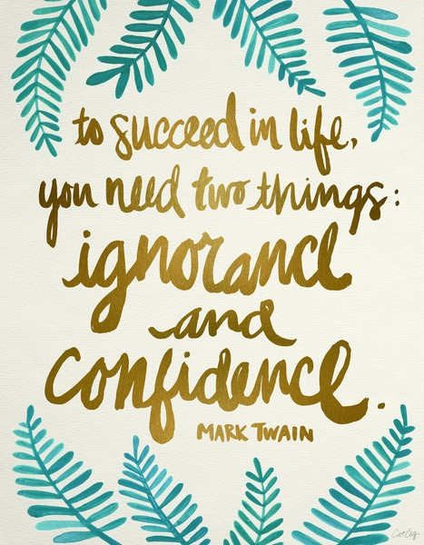 To Succeed in life you need two things; Ignorance and Confidence By~ Mark Twain