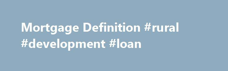 Mortgage Definition #rural #development #loan http://loan-credit.nef2.com/mortgage-definition-rural-development-loan/  #what is a loan # VIDEO BREAKING DOWN 'Mortgage' In a residential mortgage, a home buyer pledges his or her house to the bank. The bank has a claim on the house should the home buyer default on paying the mortgage. In the case of a foreclosure. the bank may evict the home's tenants and sell the house, using the income from the sale to clear the mortgage debt. Mortgages come…