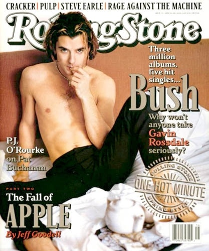 Gavin Rossdale. I had this issue of Rolling Stone, and the cover went right up onto the wall of my adolescent bedroom wall