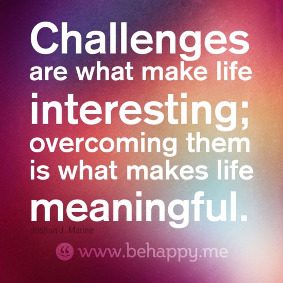 Challenges Quots: Challenges Are What Make Life Interesting; Overcoming Them