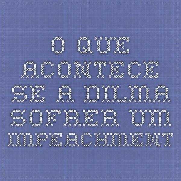 O que acontece se a Dilma sofrer um impeachment