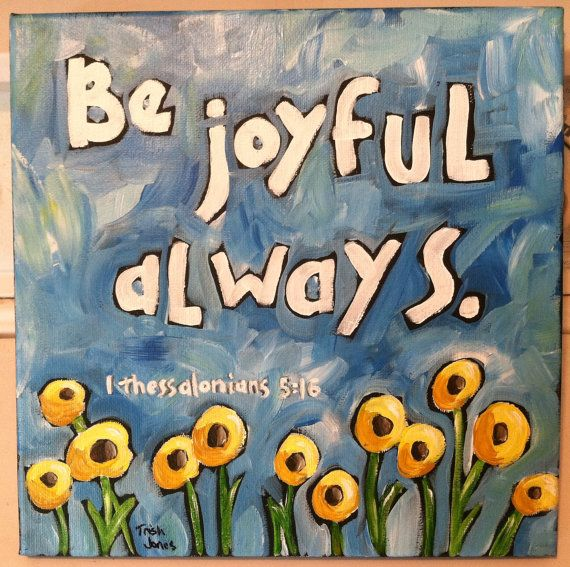 1 Thessalonians 5: 16-18 16 Rejoice always, 17 pray continually, 18 give thanks in all circumstances; for this is God's will for you in Christ Jesus.