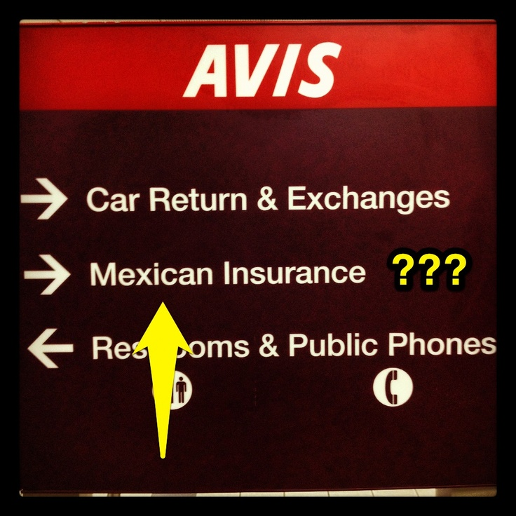 I wonder what Avis has against Mexicans that they think you might need insurance for them. LOL.