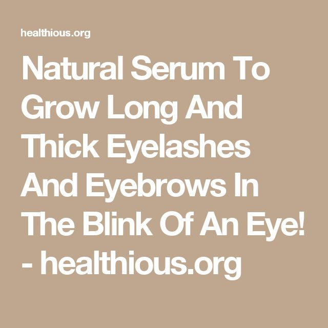 Natural Serum To Grow Long And Thick Eyelashes And Eyebrows In The Blink Of An Eye! - healthious.org