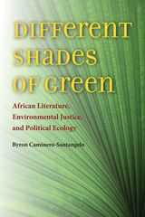 DIFFERENT SHADES OF GREEN: AFRICAN LITERATURE, ENVIRONMENTAL JUSTICE, AND POLITICAL ECOLOGY ~ Byron Caminero-Santangelo ~ University of Virginia Press ~ 2014