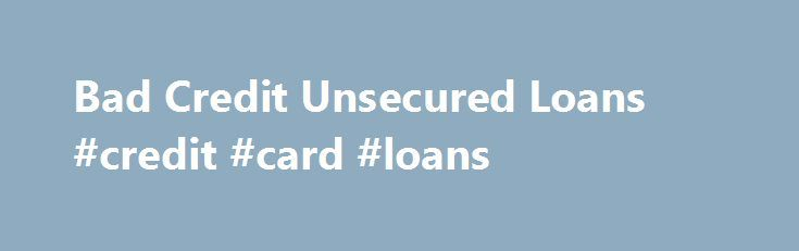 Bad Credit Unsecured Loans #credit #card #loans http://loans.remmont.com/bad-credit-unsecured-loans-credit-card-loans/  #unsecured loans for people with bad credit # Bad Credit Unsecured Loans Bad credit unsecured loans are designed for people with bad credit and no collateral, so people that have been denied loans can get the money they need. No Collateral Necessary for Bad Credit Unsecured Loans Collateral is something of value that the lender […]The post Bad Credit Unsecured Loans #credit…