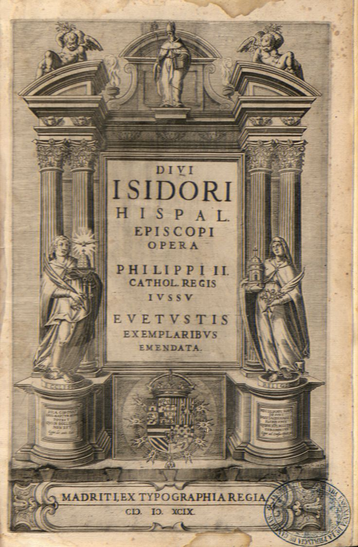 A.3 SXVI Autor: ISIDORO, SANTO, ARZOBISPO DE SEVILLA (562-623). Título: Operum Divi Isidori Hispal. Episcopi : pars altera. Editorial:  Madriti : Ex Typographia Regia, 1599 (Apud Ioannem Flandrum).  http://absysnetweb.bbtk.ull.es/cgi-bin/abnetopac01?TITN=280561