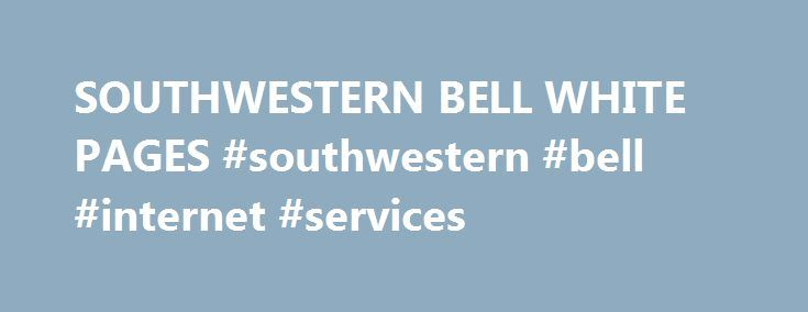 SOUTHWESTERN BELL WHITE PAGES #southwestern #bell #internet #services http://commercial.nef2.com/southwestern-bell-white-pages-southwestern-bell-internet-services/  #SOUTHWESTERN BELL WHITE PAGES southwestern bell Southwestern Bell Telephone Company is a wholly owned subsidiary of AT T. It does business as AT T Southwest and other d/b/a names in its operating region. a telephone directory or section of a directory (usually printed on white paper) where the names of people are listed…