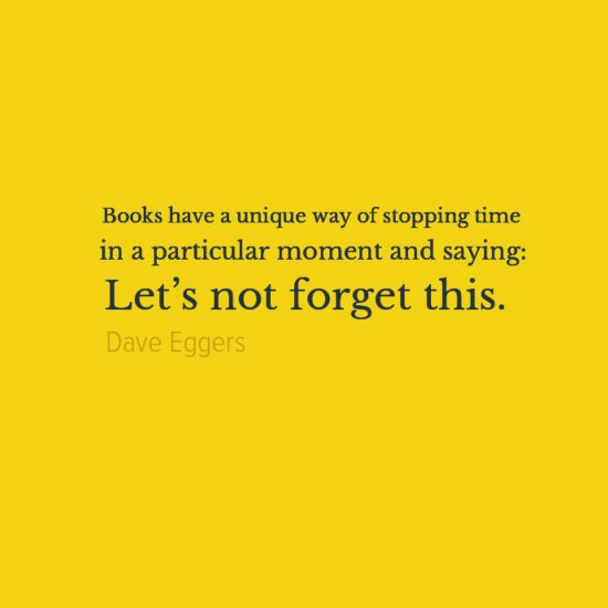 """Books have a unique way of stopping time in a particular moment and saying: Let's not forget this."" Dave Eggers"