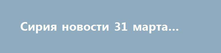 Сирия новости 31 марта 12.30 http://rusdozor.ru/2017/03/31/siriya-novosti-31-marta-12-30/  12:46  Фото:Сирия новости 31 марта 12.30: «Щит Евфрата» обернулся против сирийской армии, войска Асада теснят боевиков в Хамеalmanar.com / Сирия, 31 марта. Боевики «Свободной сирийской армии» (ССА)**, участвовавшие при поддержке Анкары в операции «Щит Евфрата», примут участие в наступлении ...