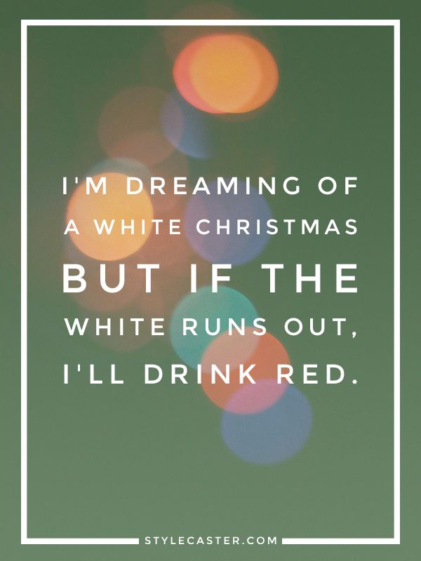 I'm dreaming of a white Christmas. If the white runs out, I'll drink red.