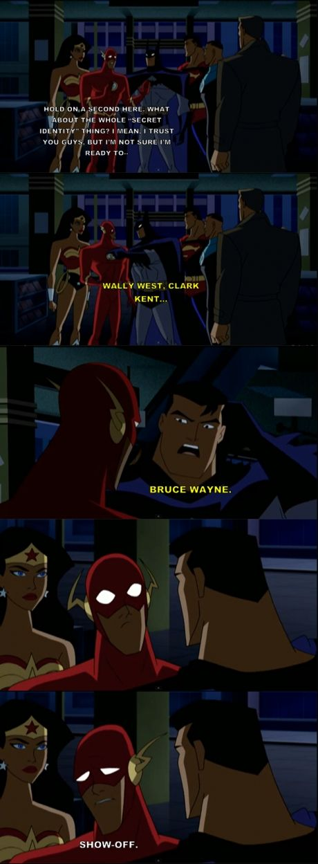 "The Flash: ""Hold on a second here. What about the whole ""secret identity"" thing? I mean, I just you guys, but I'm not sure I'm ready to…"" Batman: ""Wally West, Clark Kent, Bruce Wayne."" The Flash: ""Show-off."""