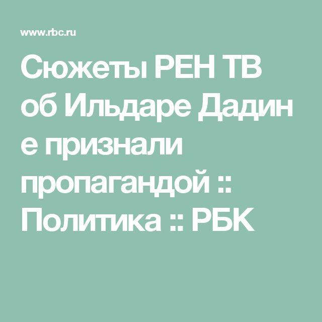 Сюжеты РЕН ТВ обИльдареДадине признали пропагандой :: Политика :: РБК
