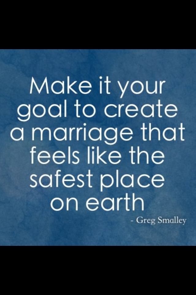 """Make it your goal to create a marriage that feels like the safest place on earth""."