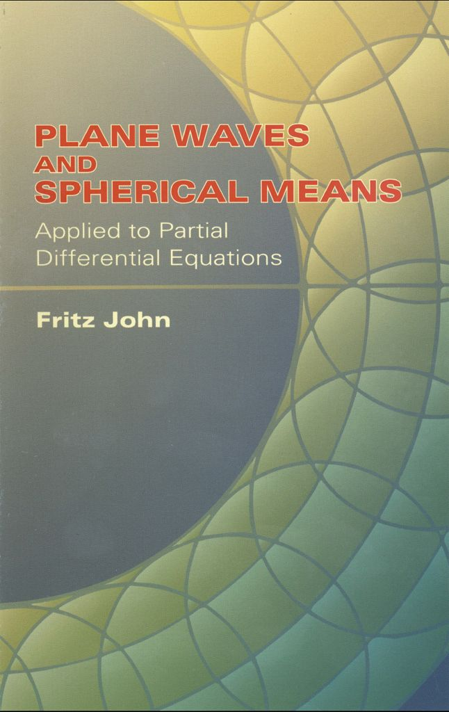 Plane Waves and Spherical Means Applied to Partial Differential Equations by Fritz John  Elementary and self-contained, this heterogeneous collection of results on partial differential equations employs certain elementary identities for plane and spherical integrals of an arbitrary function, showing how a variety of results on fairly general differential equations follow from those identities. The first chapter deals with the decomposition of arbitrary functions into functions...