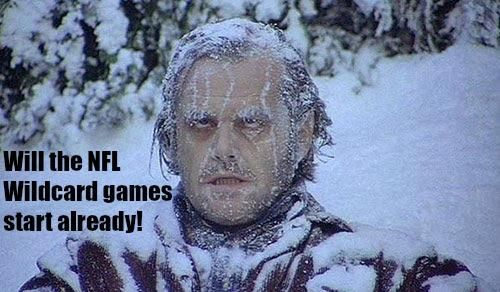 Freezing with anticipation till start of NFL Wildcard games!