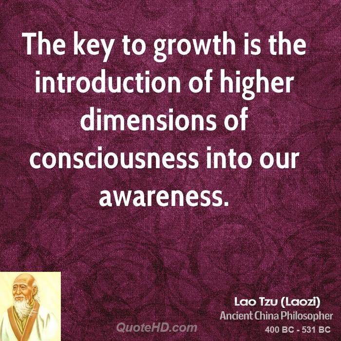 The key to growth is the introduction of higher dimensions of consciousness into our awareness.