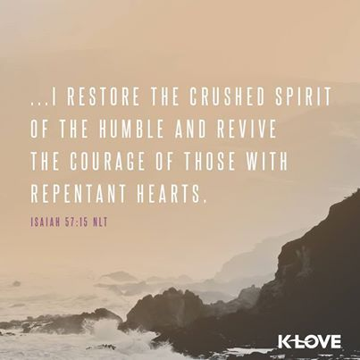 I restore the crushed spirit of the humble and revive the courage of those with repentant hearts.