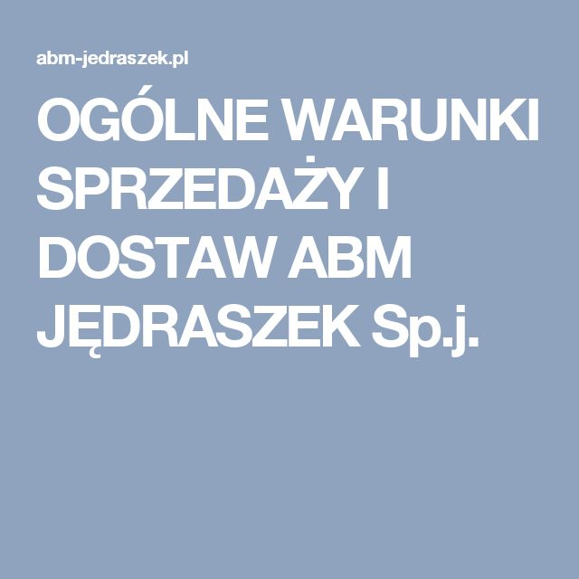 OGÓLNE WARUNKI SPRZEDAŻY I DOSTAW ABM JĘDRASZEK Sp.j.