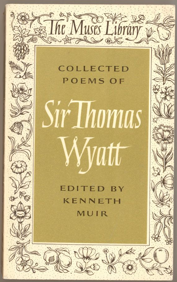 Sir Thomas Wyatt. Collected Poems of Sir Thomas Wyatt, Edited by Kenneth Muir. Published in 1973 by Harvard University Press, in their Muses Library Series. For sale by Professor Booknoodle, $9.50 SOLD