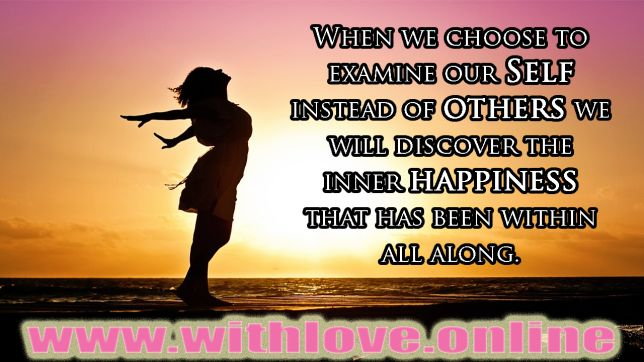 When We Examine Our Self Instead Of Others We Discover The Inner Happiness Within Us.