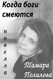 КОГДА БОГИ СМЕЮТСЯ. Начните читать книги Полилова Тамара в электронной онлайн библиотеке booksonline.com.ua. Читайте любимые книги с мобильного или ПК бесплатно и без регистрации.