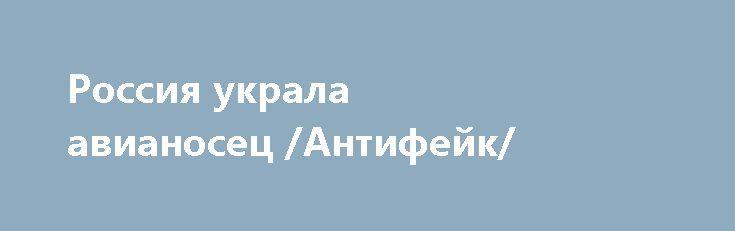 Россия украла авианосец /Антифейк/ http://rusdozor.ru/2017/07/06/rossiya-ukrala-avianosec-antifejk/  Всегда интересно наткнуться на один из источников вбросов. Есть в Твиттере такой аккаунт – «History Ukraine». Не самый крупный источник, конечно, но твиты отсюда расходятся по разным социальным сетям. Они небольшие, как, впрочем, и любые твиты. Незамысловатые, поэтому их охотно ...