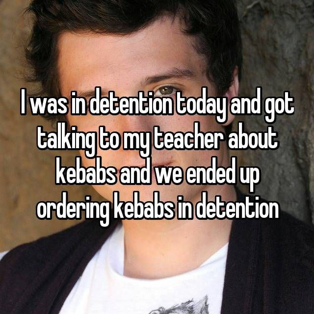 I was in detention today and got talking to my teacher about kebabs and we ended up ordering kebabs in detention
