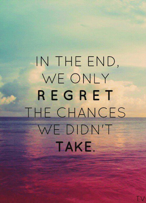 """""""In the end we only regret the chances we didn't take."""" So be risky because you would rather look back and say I can't believe I did that instead of I can't believe I didn't do that."""