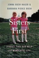 Sisters first : stories from our wild and wonderful life / Jenna Bush Hager and Barbara Pierce Bush ; foreword by Laura Bush.