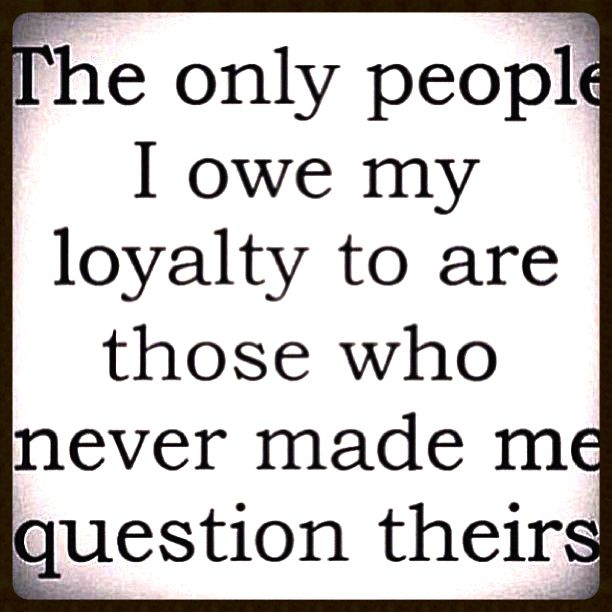 the only people i owe my #loyalty to are those who never made me #question theirs