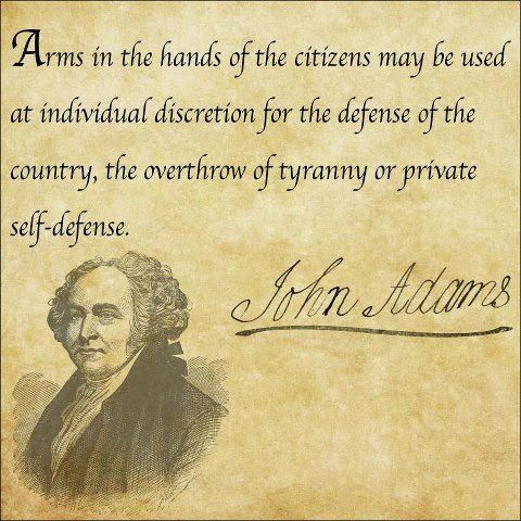"""Arms in the hands of citizens may be used at individual discretion for the defense of the country, the overthrow of tyranny, or private self-defense."" -- John Adams"