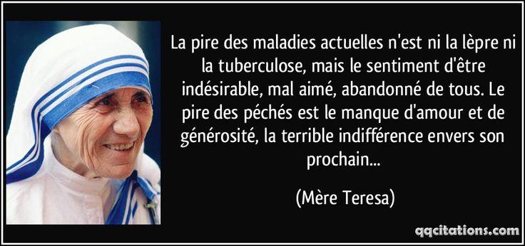 La pire des maladies actuelles n'est ni la lèpre ni la tuberculose, mais le sentiment d'être indésirable, mal aimé, abandonné de tous. Le pire des péchés est le manque d'amour et de générosité, la terrible indifférence envers son prochain... (Mère Teresa) #citations #MèreTeresa