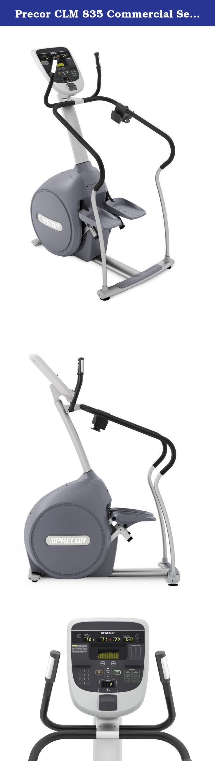 Precor CLM 835 Commercial Series Stair Climber with P30 Console. Precor has been building commercial-grade equipment to withstand the repetitive, rigorous workouts of health clubs, hotels and spas for years, so they earn their reputation on quality and durability. The Precor CLM 835 Commercial Series Climber uses the same low-friction, self-powered generator system as the award-winning Precor Elliptical Fitness Cross trainer. The results are a smooth feel and quiet operation. The CLM 835...