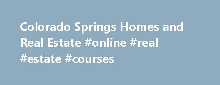 """Colorado Springs Homes and Real Estate #online #real #estate #courses http://real-estate.remmont.com/colorado-springs-homes-and-real-estate-online-real-estate-courses/  #real estate colorado springs # Search All Colorado Springs Homes For Sale The Colorado Springs Home Finder allows buyers the ability to search thousands of LIVE real estate listings, right from this site! To begin viewing properties please enter your criteria on the right and click """"Search"""" now. Serving all of the beautiful…"""