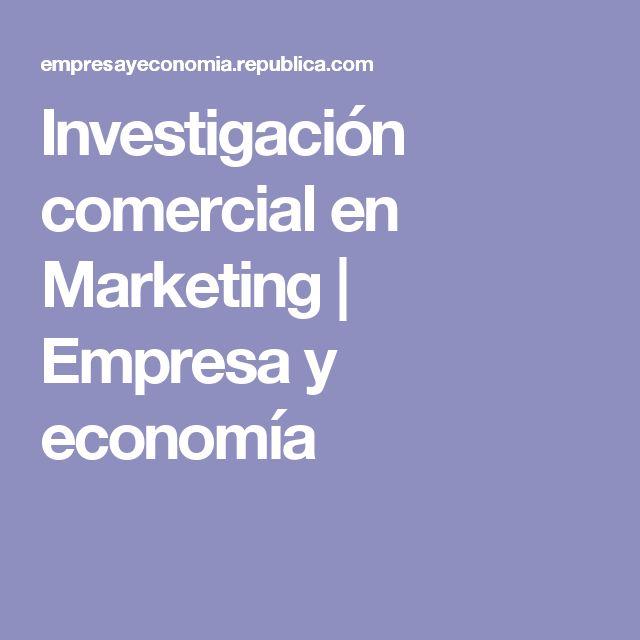 Investigación comercial en Marketing   Empresa y economía