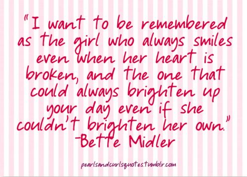 I want to be remembered as the girl who always smiles even when her heart is broken, and the one that could always brighten up your day even if she couldn't brighten her own. -Bette Midler