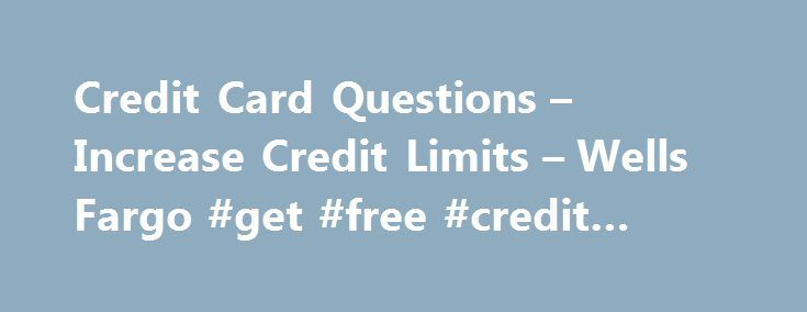 Credit Card Questions – Increase Credit Limits – Wells Fargo #get #free #credit #reports http://credits.remmont.com/credit-card-questions-increase-credit-limits-wells-fargo-get-free-credit-reports/  #credit card report # What should I expect after I apply online? Once you apply online you will receive an application ID and a phone number you may call to check the status of your application if you are not…  Read moreThe post Credit Card Questions – Increase Credit Limits – Wells Fargo #get…