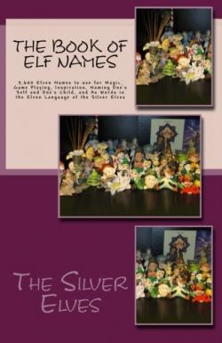 The Book of Elf Names: 5,600 Elven Names to use for Magic, Game Playing, Inspiration, Naming Ones S by The Silver Elves