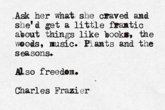 Ask her what she craved and she'd get a little frantic about things like books, the woods, music.  Plants and the seasons. Also freedom. Charles Frazier
