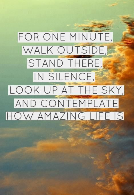 For one minute walk outside. Stand there in silence. Look up at the sky and contemplate how amazing life is.
