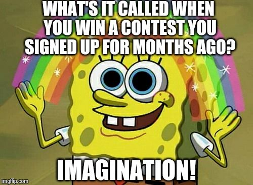 Imagination Spongebob Meme | WHAT'S IT CALLED WHEN YOU WIN A CONTEST YOU SIGNED UP FOR MONTHS AGO? IMAGINATION! | image tagged in memes,imagination spongebob | made w/ Imgflip meme maker